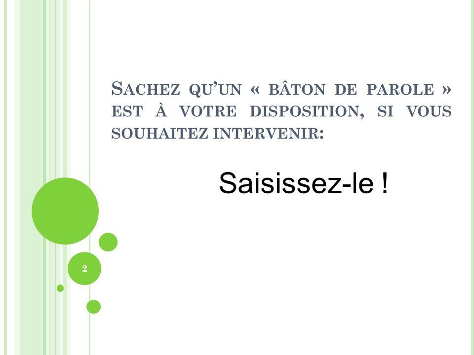 S ACHEZ QU UN « BÂTON DE PAROLE » EST À VOTRE DISPOSITION, SI VOUS SOUHAITEZ INTERVENIR : Saisissez-le ! 2