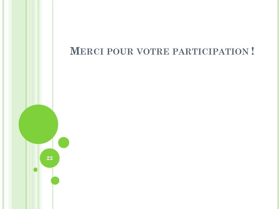 M ERCI POUR VOTRE PARTICIPATION ! 22