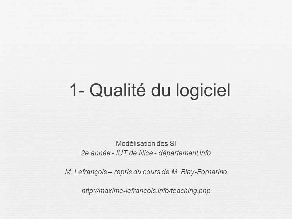 1- Qualité du logiciel Modélisation des SI 2e année - IUT de Nice - département Info M. Lefrançois – repris du cours de M. Blay-Fornarino http://maxim