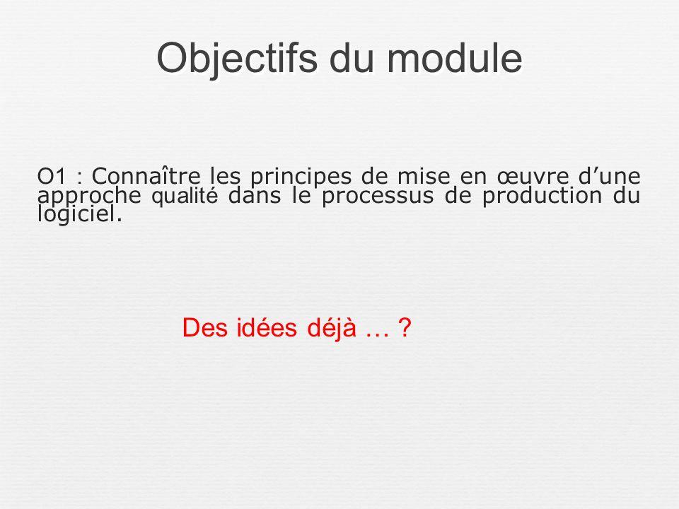 Objectifs du module O1 : Connaître les principes de mise en œuvre dune approche qualité dans le processus de production du logiciel. Des idées déjà …