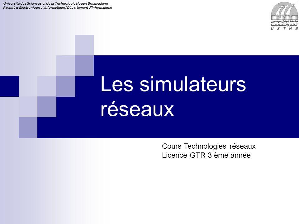 Cours Technologies réseaux Licence GTR 3 ème année Université des Sciences et de la Technologie Houari Boumediene Faculté dElectronique et Informatique / Département dInformatique Les simulateurs réseaux