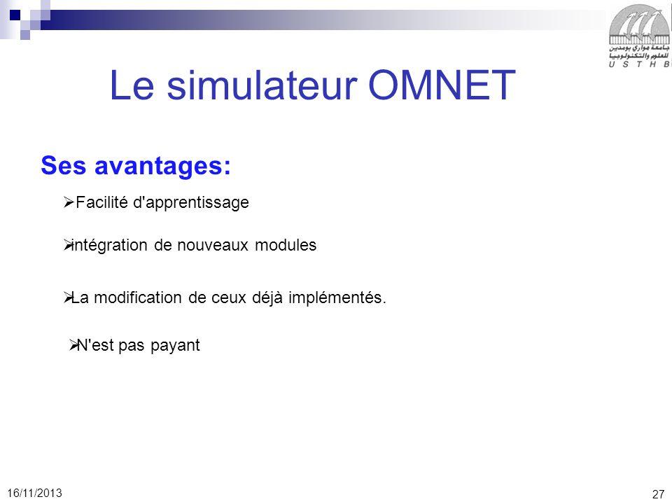 27 16/11/2013 Le simulateur OMNET Ses avantages: Facilité d apprentissage intégration de nouveaux modules La modification de ceux déjà implémentés.