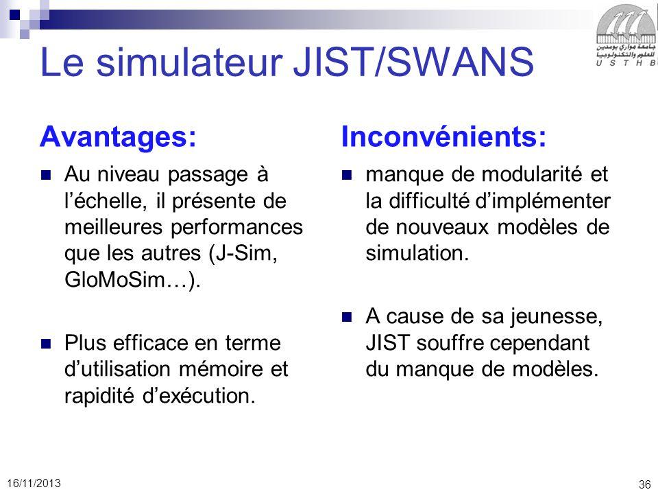36 16/11/2013 Le simulateur JIST/SWANS Avantages: Au niveau passage à léchelle, il présente de meilleures performances que les autres (J-Sim, GloMoSim…).