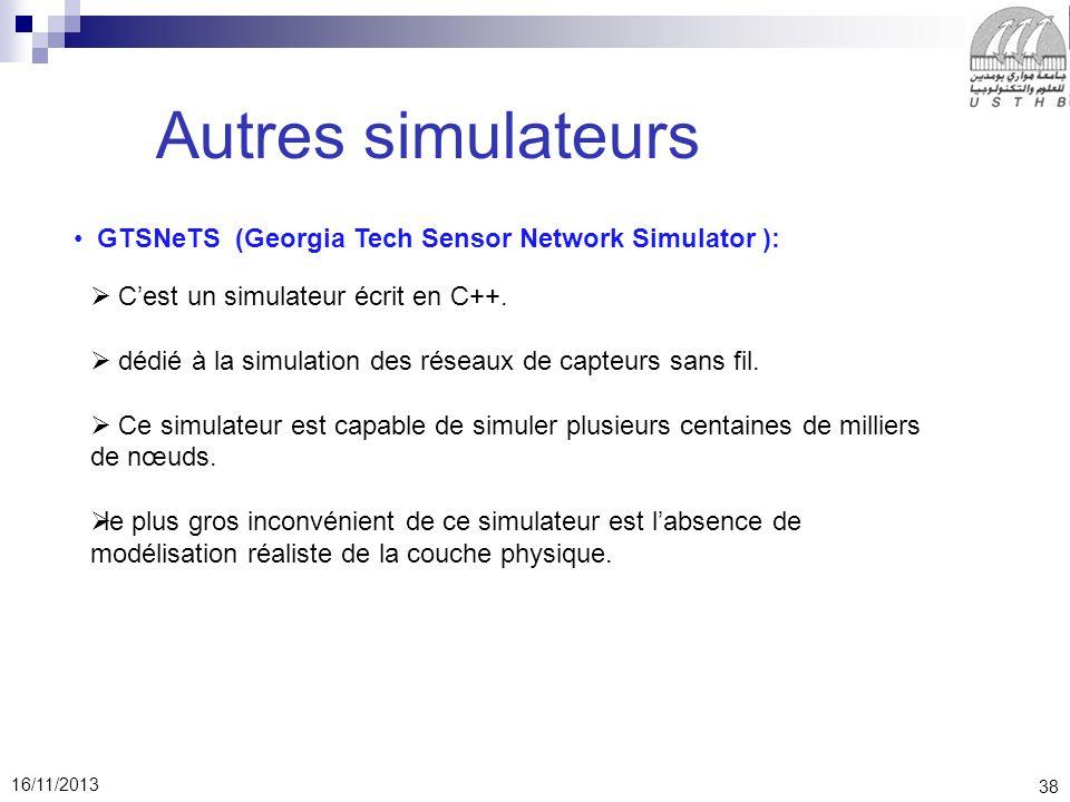38 16/11/2013 Autres simulateurs GTSNeTS (Georgia Tech Sensor Network Simulator ): Cest un simulateur écrit en C++.