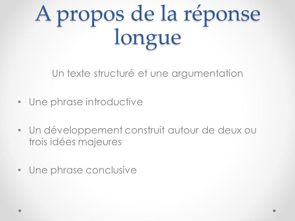 A propos de la réponse longue Un texte structuré et une argumentation Une phrase introductive Un développement construit autour de deux ou trois idées