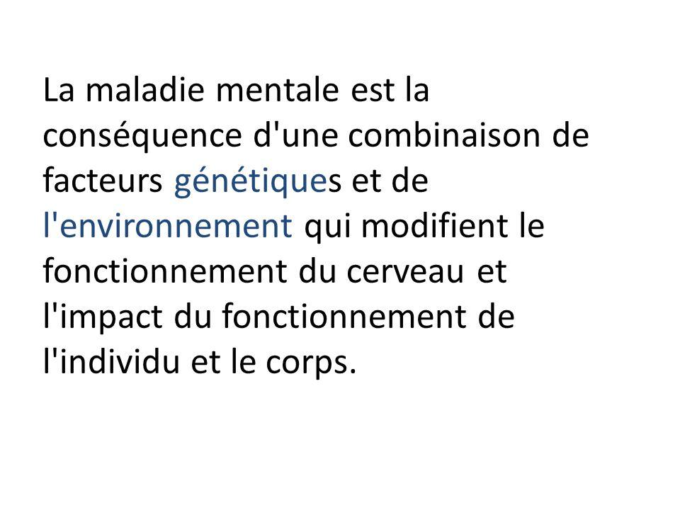 La maladie mentale est la conséquence d'une combinaison de facteurs génétiques et de l'environnement qui modifient le fonctionnement du cerveau et l'i