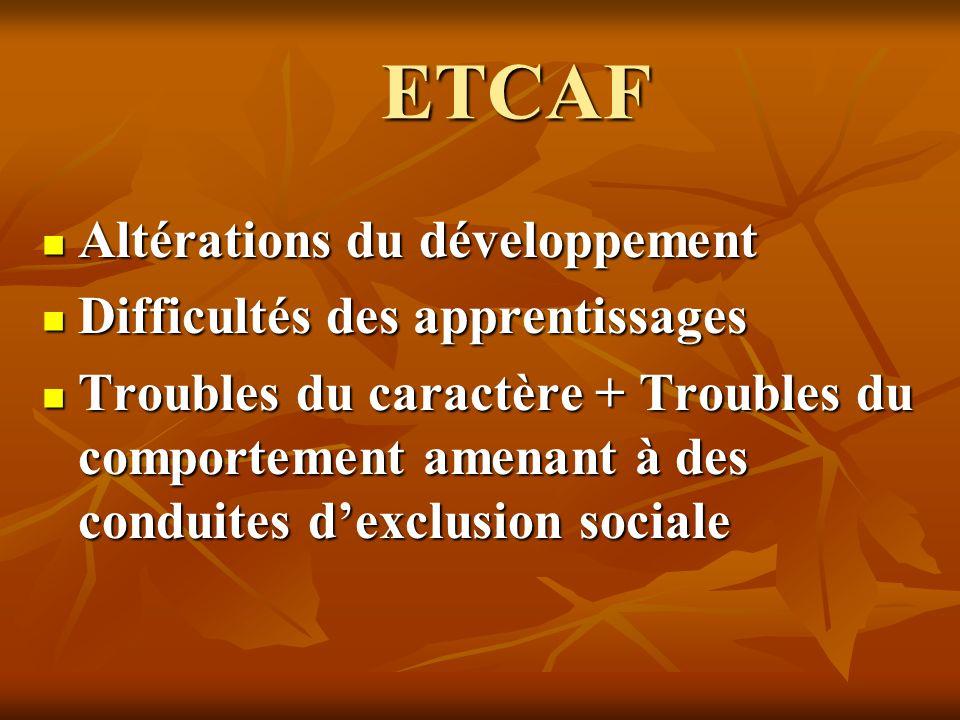 ETCAF Altérations du développement Altérations du développement Difficultés des apprentissages Difficultés des apprentissages Troubles du caractère +