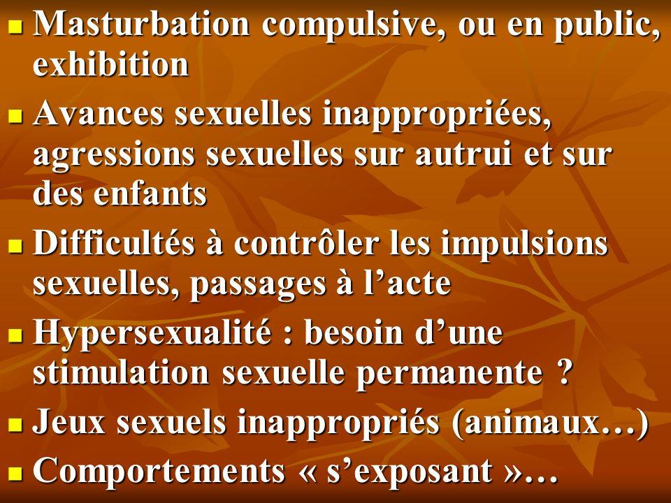 Masturbation compulsive, ou en public, exhibition Masturbation compulsive, ou en public, exhibition Avances sexuelles inappropriées, agressions sexuel