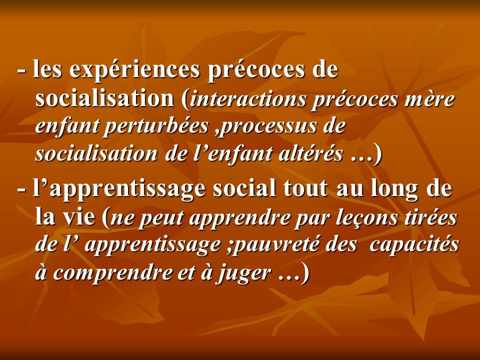 - les expériences précoces de socialisation ( interactions précoces mère enfant perturbées,processus de socialisation de lenfant altérés … ) - lappren