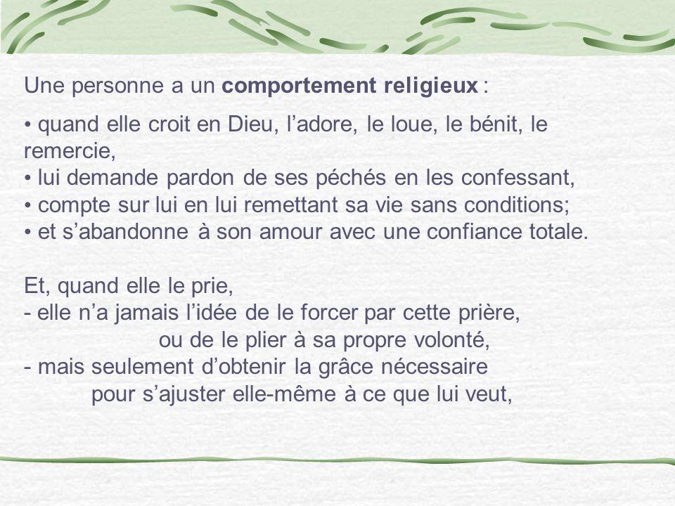 Une personne a un comportement religieux : quand elle croit en Dieu, ladore, le loue, le bénit, le remercie, lui demande pardon de ses péchés en les c