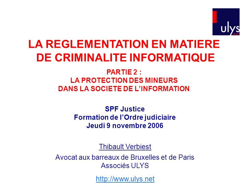 LA REGLEMENTATION EN MATIERE DE CRIMINALITE INFORMATIQUE PARTIE 2 : LA PROTECTION DES MINEURS DANS LA SOCIETE DE LINFORMATION SPF Justice Formation de lOrdre judiciaire Jeudi 9 novembre 2006 Thibault Verbiest Avocat aux barreaux de Bruxelles et de Paris Associés ULYS http://www.ulys.net