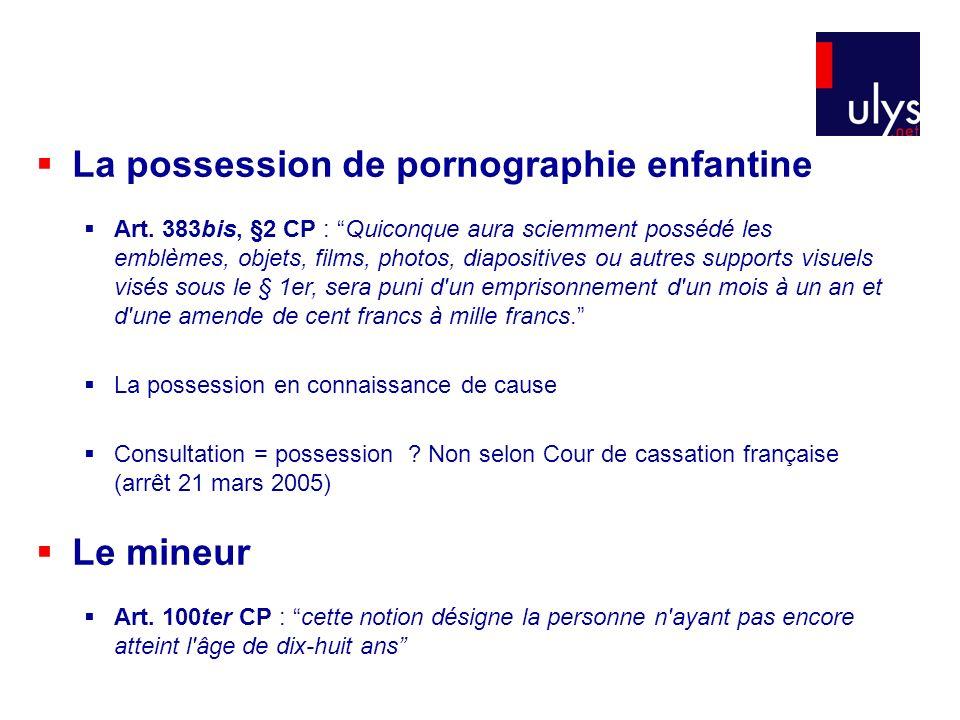 La possession de pornographie enfantine Art. 383bis, §2 CP : Quiconque aura sciemment possédé les emblèmes, objets, films, photos, diapositives ou aut
