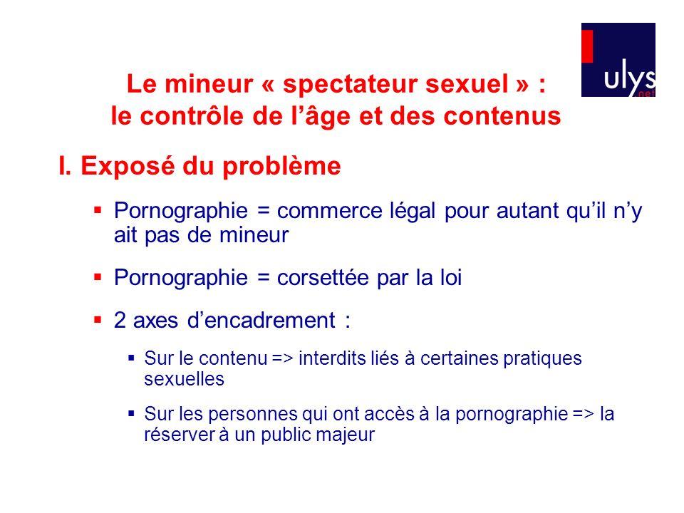 Le mineur « spectateur sexuel » : le contrôle de lâge et des contenus I. Exposé du problème Pornographie = commerce légal pour autant quil ny ait pas