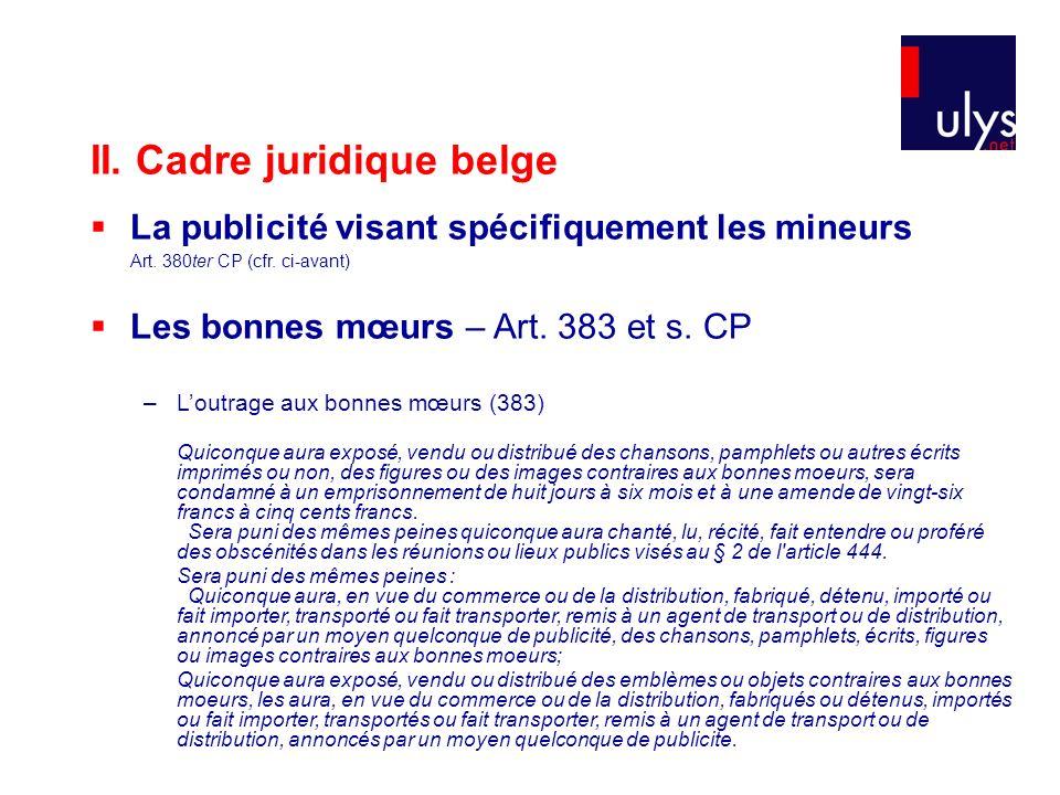 II. Cadre juridique belge La publicité visant spécifiquement les mineurs Art. 380ter CP (cfr. ci-avant) Les bonnes mœurs – Art. 383 et s. CP –Loutrage