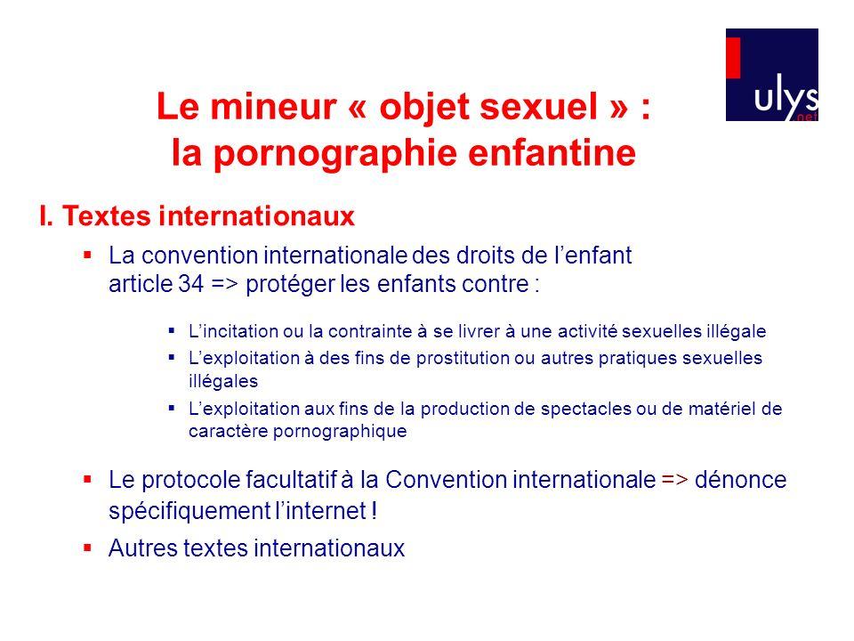 Le mineur « objet sexuel » : la pornographie enfantine I. Textes internationaux La convention internationale des droits de lenfant article 34 => proté