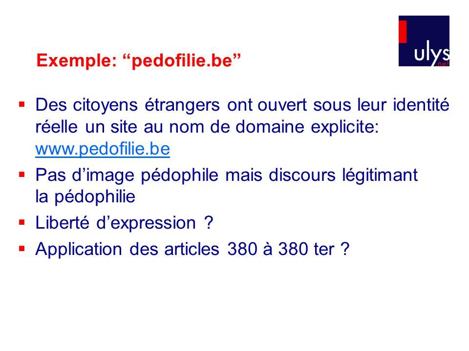 Exemple: pedofilie.be Des citoyens étrangers ont ouvert sous leur identité réelle un site au nom de domaine explicite: www.pedofilie.be www.pedofilie.be Pas dimage pédophile mais discours légitimant la pédophilie Liberté dexpression .
