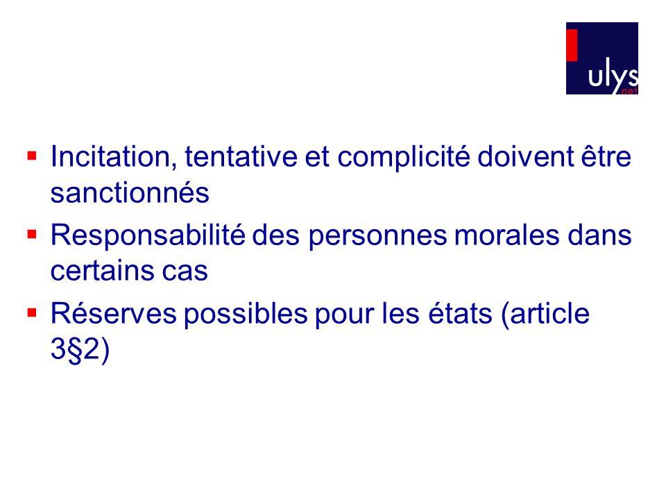 Incitation, tentative et complicité doivent être sanctionnés Responsabilité des personnes morales dans certains cas Réserves possibles pour les états (article 3§2)
