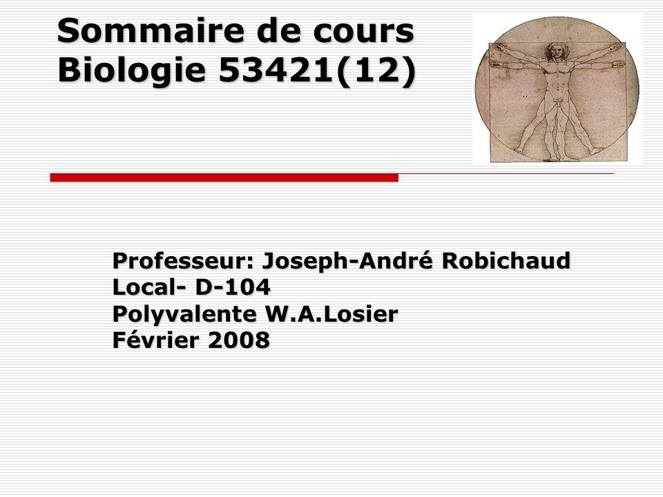 Sommaire de cours Biologie 53421(12) Professeur: Joseph-André Robichaud Local- D-104 Polyvalente W.A.Losier Février 2008