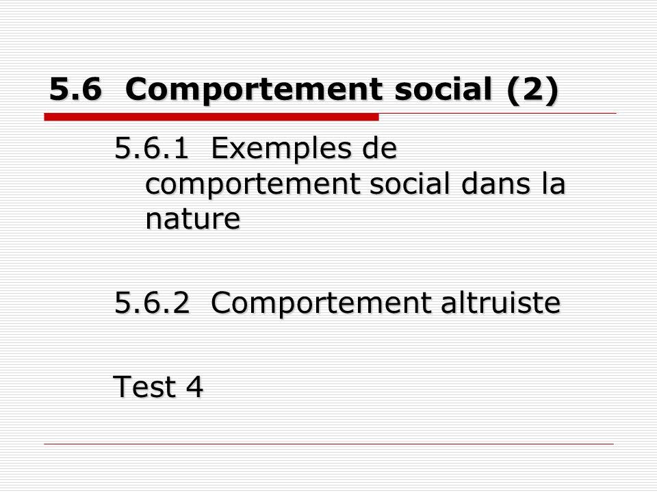 5.6 Comportement social (2) 5.6.1 Exemples de comportement social dans la nature 5.6.2 Comportement altruiste Test 4