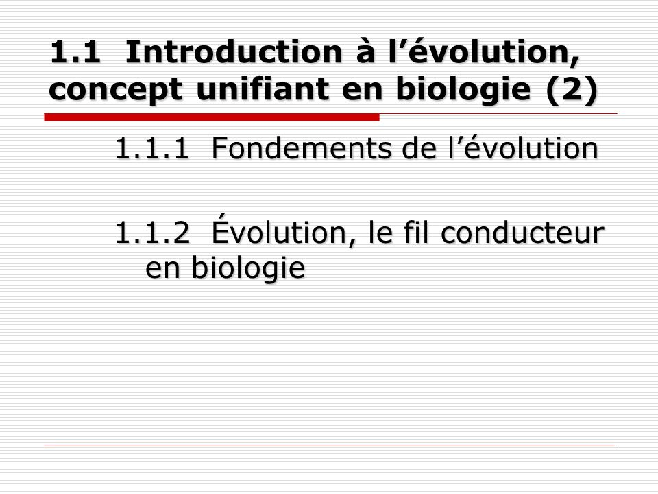 1.1 Introduction à lévolution, concept unifiant en biologie (2) 1.1.1 Fondements de lévolution 1.1.2 Évolution, le fil conducteur en biologie