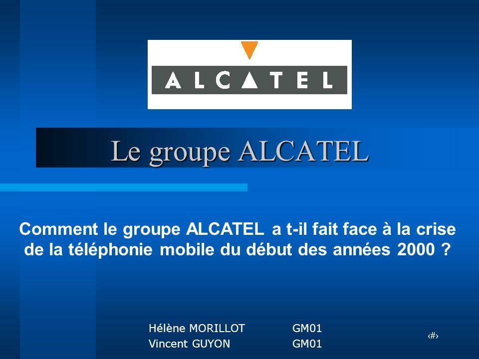 1 Le groupe ALCATEL Comment le groupe ALCATEL a t-il fait face à la crise de la téléphonie mobile du début des années 2000 ? Hélène MORILLOTGM01 Vince