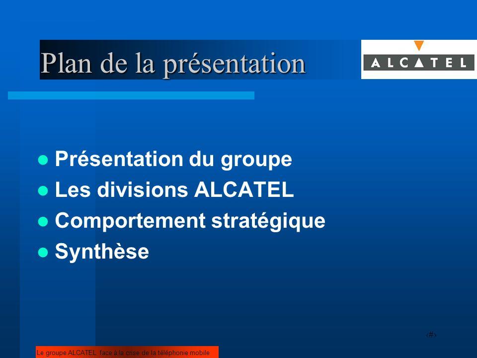 2 Plan de la présentation Présentation du groupe Les divisions ALCATEL Comportement stratégique Synthèse Le groupe ALCATEL face à la crise de la télép