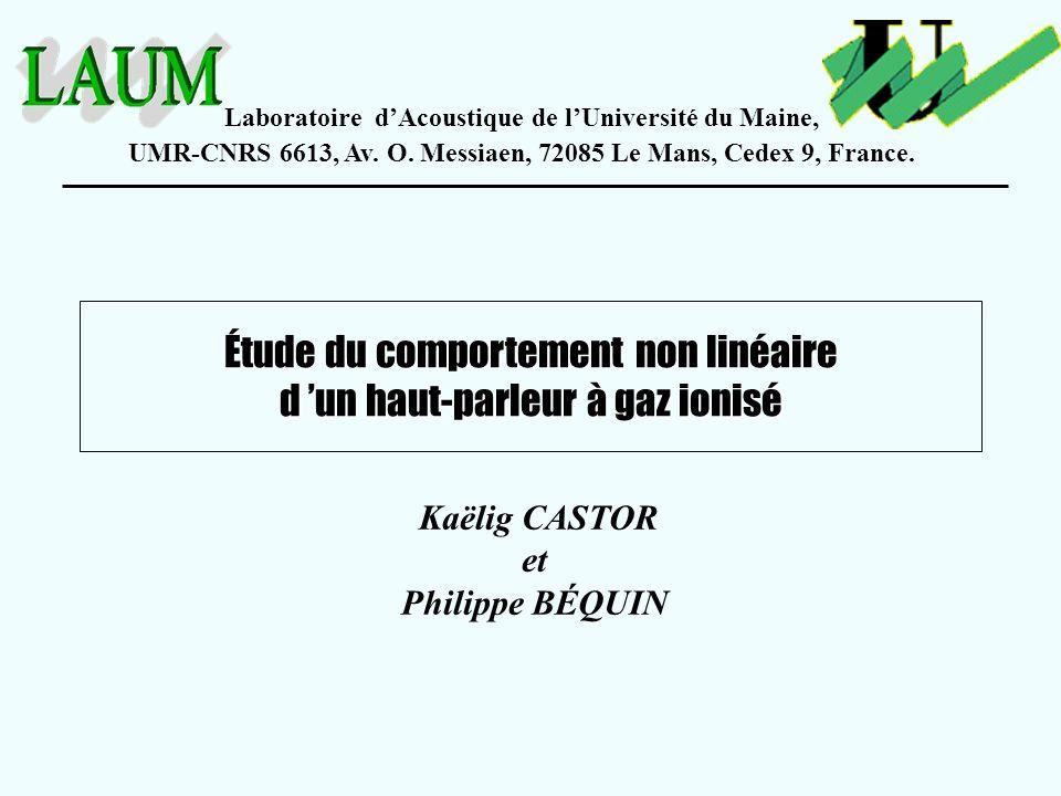 Étude du comportement non linéaire d un haut-parleur à gaz ionisé Kaëlig CASTOR et Philippe BÉQUIN Laboratoire dAcoustique de lUniversité du Maine, UM