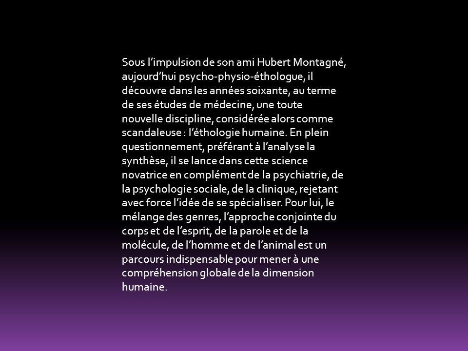 Sous limpulsion de son ami Hubert Montagné, aujourdhui psycho-physio-éthologue, il découvre dans les années soixante, au terme de ses études de médecine, une toute nouvelle discipline, considérée alors comme scandaleuse : léthologie humaine.