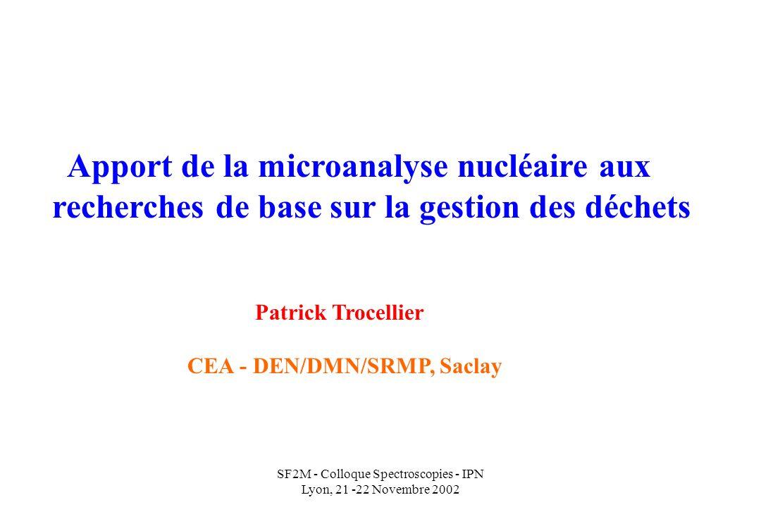 SF2M - Colloque Spectroscopies - IPN Lyon, 21 -22 Novembre 2002 Apport de la microanalyse nucléaire aux recherches de base sur la gestion des déchets Patrick Trocellier CEA - DEN/DMN/SRMP, Saclay