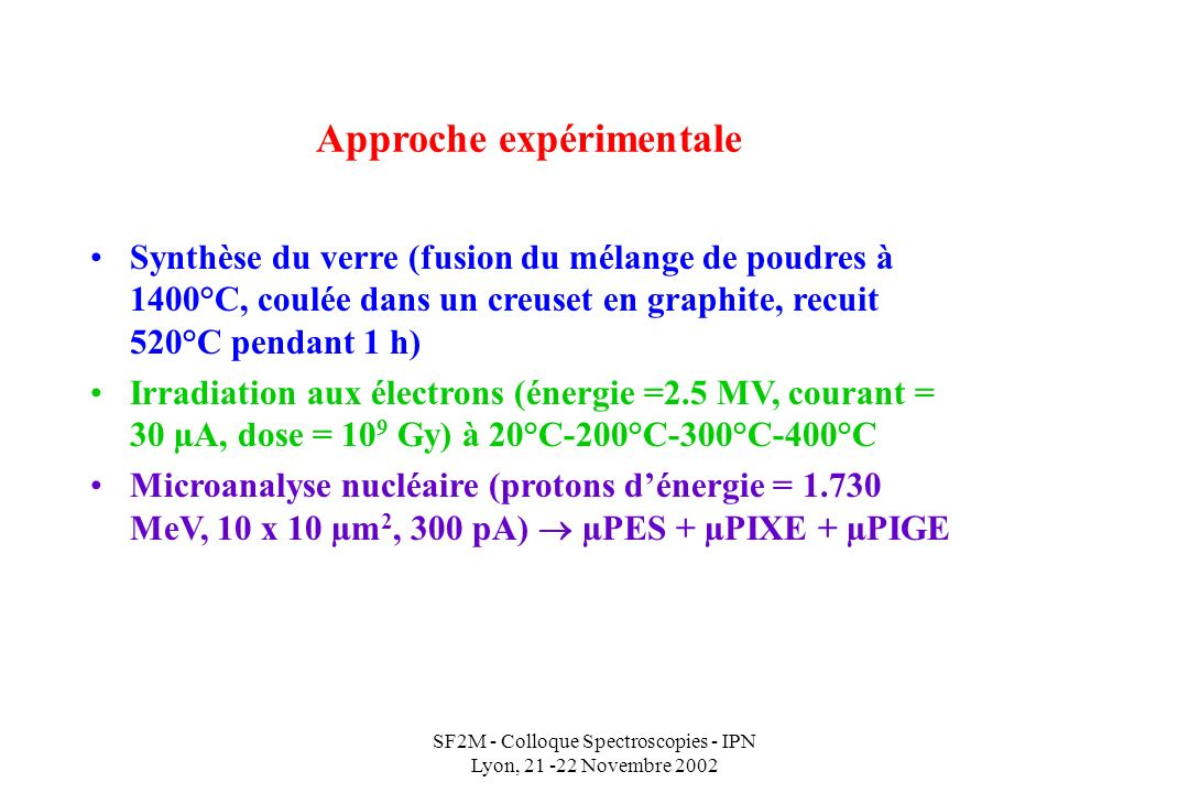 SF2M - Colloque Spectroscopies - IPN Lyon, 21 -22 Novembre 2002 Approche expérimentale Synthèse du verre (fusion du mélange de poudres à 1400°C, coulée dans un creuset en graphite, recuit 520°C pendant 1 h) Irradiation aux électrons (énergie =2.5 MV, courant = 30 µA, dose = 10 9 Gy) à 20°C-200°C-300°C-400°C Microanalyse nucléaire (protons dénergie = 1.730 MeV, 10 x 10 µm 2, 300 pA) µPES + µPIXE + µPIGE