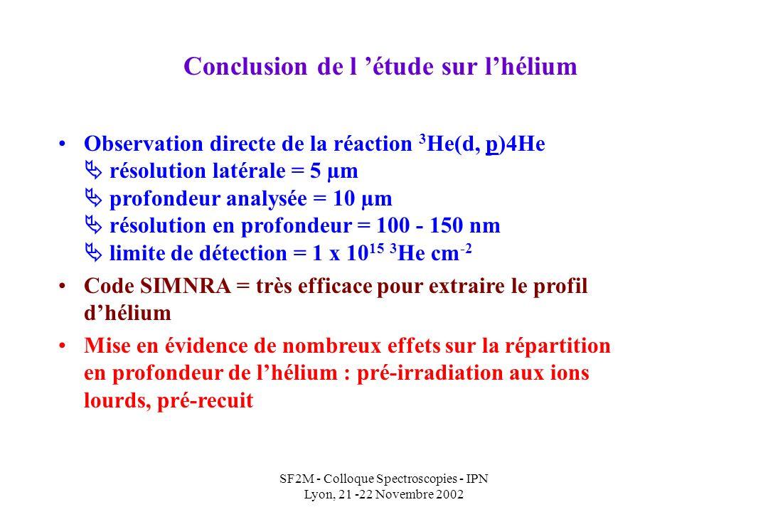 SF2M - Colloque Spectroscopies - IPN Lyon, 21 -22 Novembre 2002 Observation directe de la réaction 3 He(d, p)4He résolution latérale = 5 µm profondeur analysée = 10 µm résolution en profondeur = 100 - 150 nm limite de détection = 1 x 10 15 3 He cm -2 Code SIMNRA = très efficace pour extraire le profil dhélium Mise en évidence de nombreux effets sur la répartition en profondeur de lhélium : pré-irradiation aux ions lourds, pré-recuit Conclusion de l étude sur lhélium