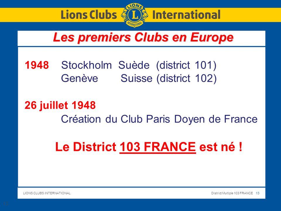 LIONS CLUBS INTERNATIONALDistrict Multiple 103 FRANCE 13 1948 Stockholm Suède (district 101) Genève Suisse (district 102) 26 juillet 1948 Création du Club Paris Doyen de France Le District 103 FRANCE est né .