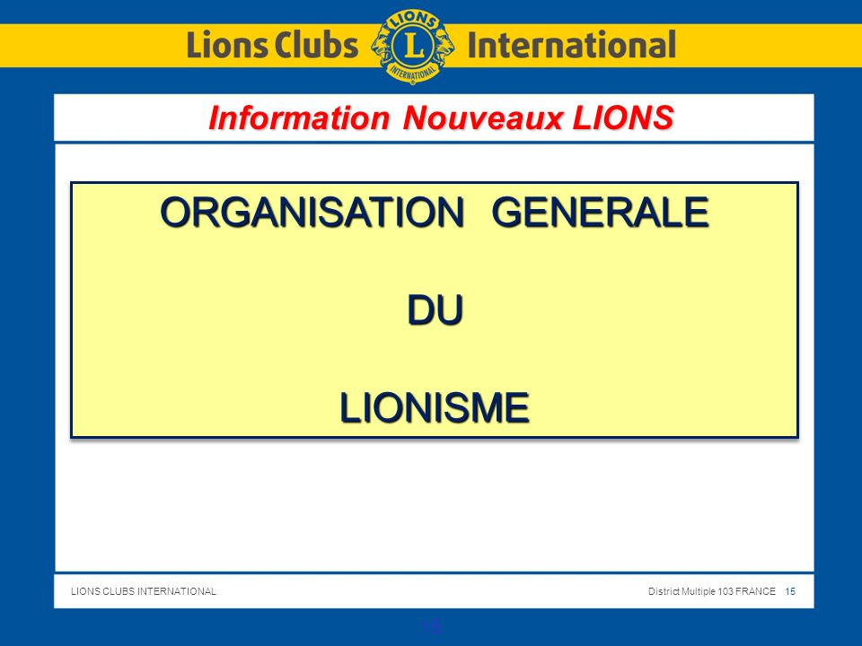 LIONS CLUBS INTERNATIONALDistrict Multiple 103 FRANCE 16 16 LE LIONISME EST COMPOSE DE STRUCTURES ASSOCIATIVES AUTONOMES LIEES A UNE ORGANISATION INTERNATIONALE UNIQUE 4 NIVEAUX DANS LE FONCTIONNEMENT Votre club Notre District Le 103 EST Le District Multiple 103 France Le Lions International Votre club Notre District Le 103 EST Le District Multiple 103 France Le Lions International Information Nouveaux LIONS