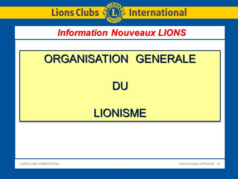 LIONS CLUBS INTERNATIONALDistrict Multiple 103 FRANCE 15 15 ORGANISATION GENERALE DULIONISME DULIONISME Information Nouveaux LIONS
