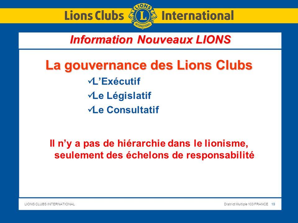 LIONS CLUBS INTERNATIONALDistrict Multiple 103 FRANCE 19 La gouvernance des Lions Clubs LExécutif Le Législatif Le Consultatif Il ny a pas de hiérarchie dans le lionisme, seulement des échelons de responsabilité Information Nouveaux LIONS
