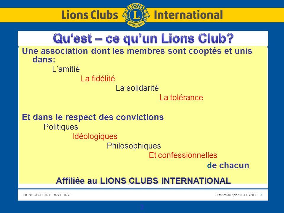 LIONS CLUBS INTERNATIONALDistrict Multiple 103 FRANCE 3 Une association dont les membres sont cooptés et unis dans: Lamitié La fidélité La solidarité