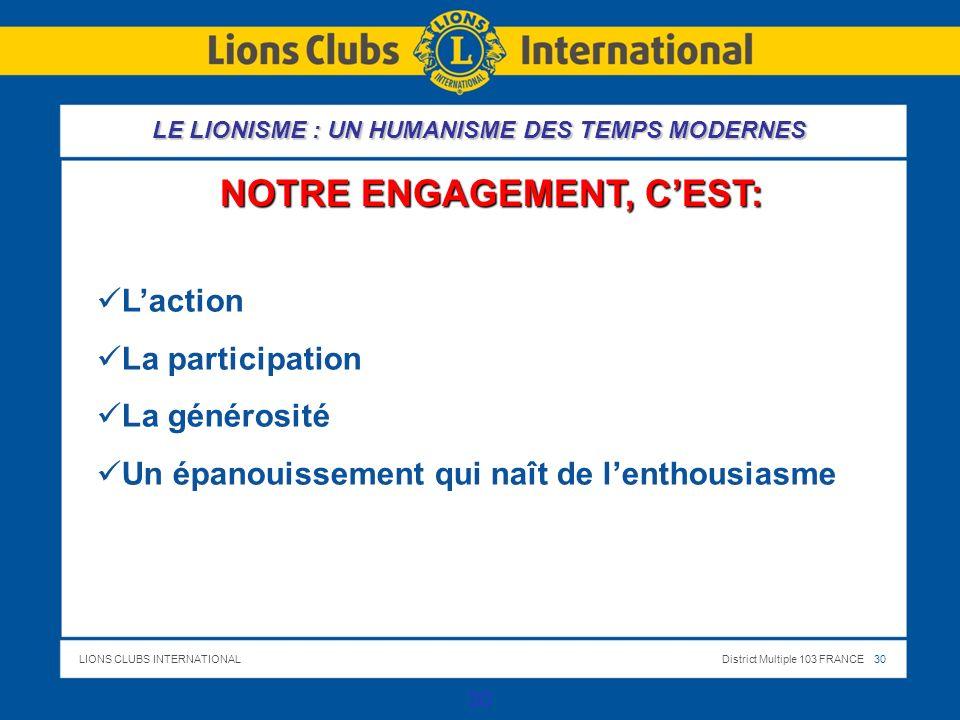 LIONS CLUBS INTERNATIONALDistrict Multiple 103 FRANCE 30 30 NOTRE ENGAGEMENT, CEST: LE LIONISME : UN HUMANISME DES TEMPS MODERNES Laction La participa