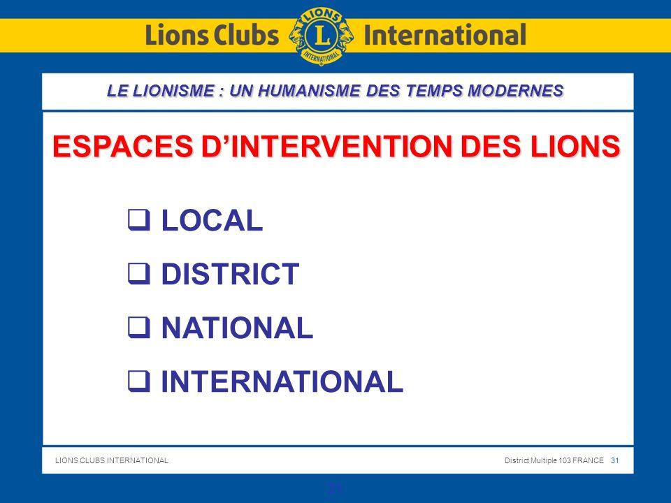 LIONS CLUBS INTERNATIONALDistrict Multiple 103 FRANCE 31 31 ESPACES DINTERVENTION DES LIONS LOCAL DISTRICT NATIONAL INTERNATIONAL LE LIONISME : UN HUMANISME DES TEMPS MODERNES