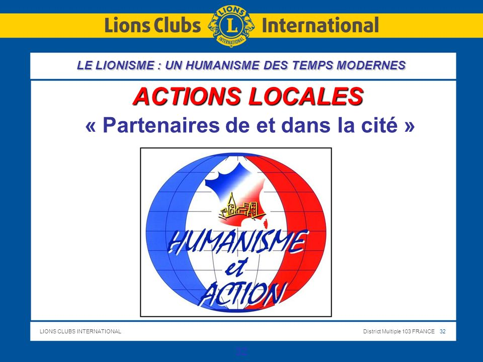 LIONS CLUBS INTERNATIONALDistrict Multiple 103 FRANCE 32 32 ACTIONS LOCALES « Partenaires de et dans la cité » LE LIONISME : UN HUMANISME DES TEMPS MODERNES
