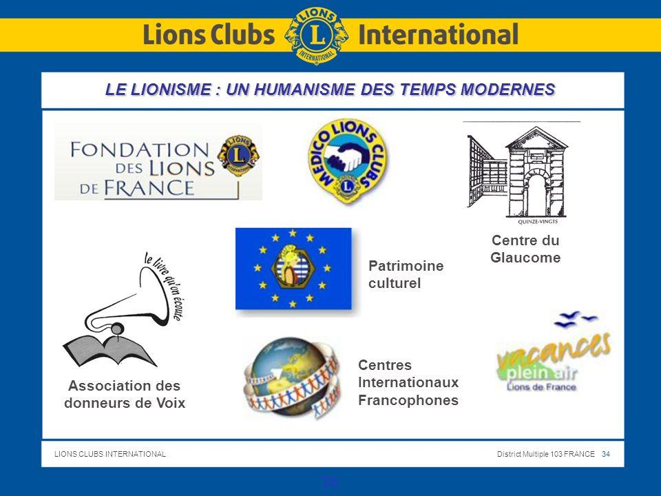LIONS CLUBS INTERNATIONALDistrict Multiple 103 FRANCE 34 34 Association des donneurs de Voix Centre du Glaucome Patrimoine culturel Centres Internationaux Francophones LE LIONISME : UN HUMANISME DES TEMPS MODERNES