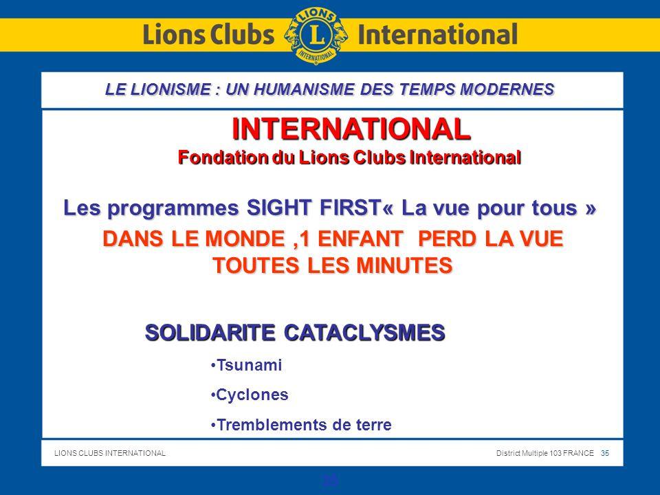 LIONS CLUBS INTERNATIONALDistrict Multiple 103 FRANCE 35 35 INTERNATIONAL Fondation du Lions Clubs International DANS LE MONDE,1 ENFANT PERD LA VUE TOUTES LES MINUTES SOLIDARITE CATACLYSMES Tsunami Cyclones Tremblements de terre Les programmes SIGHT FIRST« La vue pour tous » LE LIONISME : UN HUMANISME DES TEMPS MODERNES