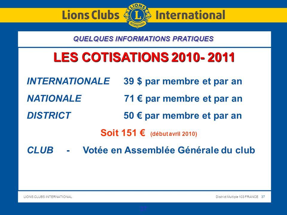 LIONS CLUBS INTERNATIONALDistrict Multiple 103 FRANCE 37 37 LES COTISATIONS 2010- 2011 INTERNATIONALE 39 $ par membre et par an NATIONALE 71 par membre et par an DISTRICT 50 par membre et par an Soit 151 (début avril 2010) CLUB - Votée en Assemblée Générale du club QUELQUES INFORMATIONS PRATIQUES