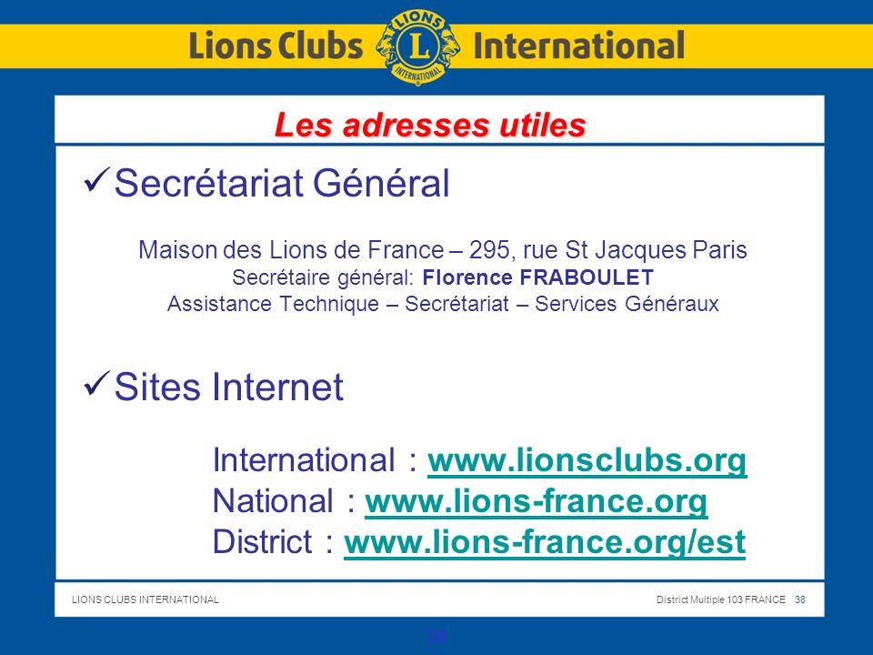 LIONS CLUBS INTERNATIONALDistrict Multiple 103 FRANCE 38 Secrétariat Général Maison des Lions de France – 295, rue St Jacques Paris Secrétaire général: Florence FRABOULET Assistance Technique – Secrétariat – Services Généraux Sites Internet International : www.lionsclubs.orgwww.lionsclubs.org National : www.lions-france.orgwww.lions-france.org District : www.lions-france.org/estwww.lions-france.org/est Les adresses utiles 38