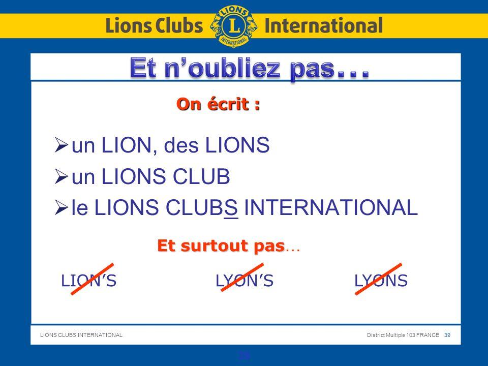 LIONS CLUBS INTERNATIONALDistrict Multiple 103 FRANCE 39 un LION, des LIONS un LIONS CLUB le LIONS CLUBS INTERNATIONAL 39 On écrit : Et surtout pas Et surtout pas … LIONS LYONS LYONS
