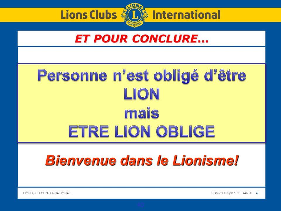 LIONS CLUBS INTERNATIONALDistrict Multiple 103 FRANCE 40 40 ET POUR CONCLURE… Bienvenue dans le Lionisme!