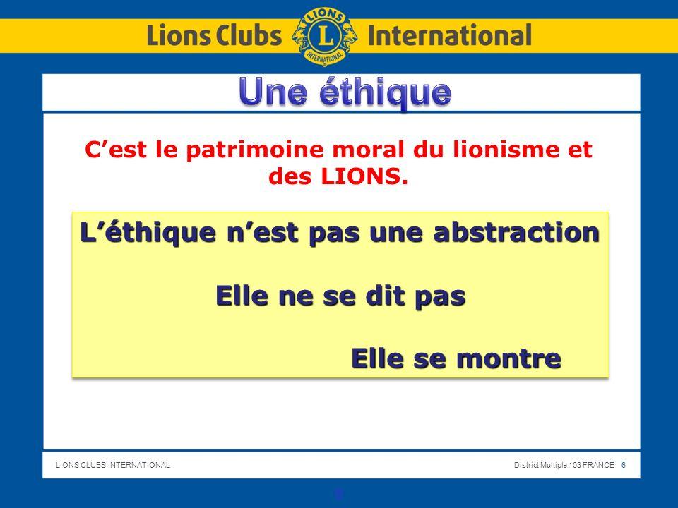 LIONS CLUBS INTERNATIONALDistrict Multiple 103 FRANCE 6 6 Cest le patrimoine moral du lionisme et des LIONS. Léthique nest pas une abstraction Elle ne
