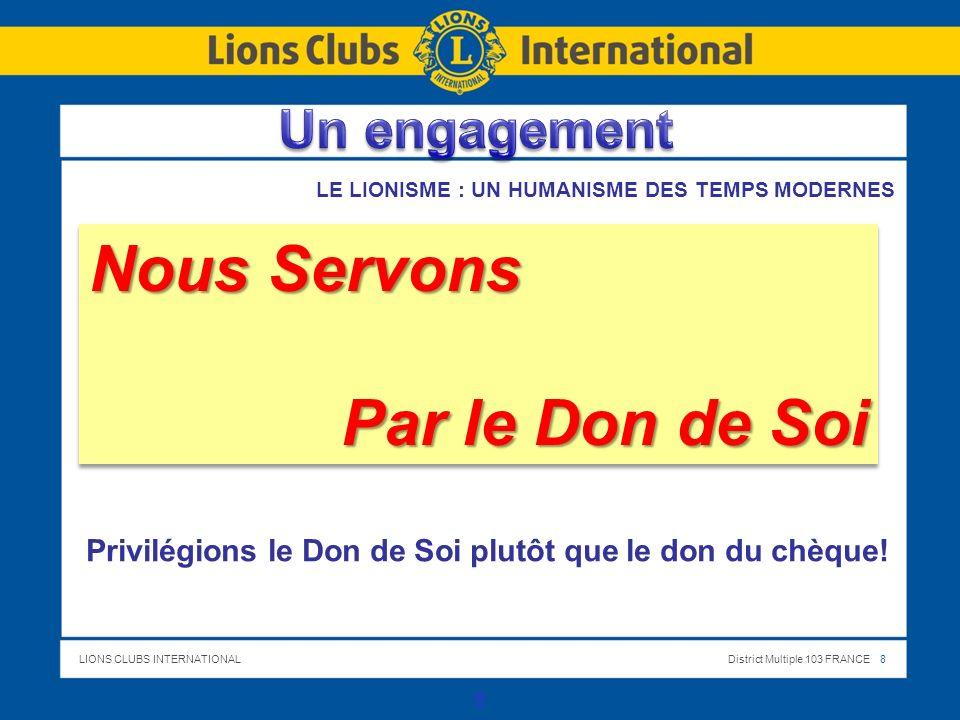 LIONS CLUBS INTERNATIONALDistrict Multiple 103 FRANCE 8 8 Nous Servons Par le Don de Soi Nous Servons Par le Don de Soi Privilégions le Don de Soi plutôt que le don du chèque.