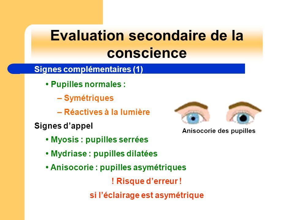 Evaluation secondaire de la conscience Signes complémentaires (1) Pupilles normales : – Symétriques – Réactives à la lumière Signes dappel Myosis : pu