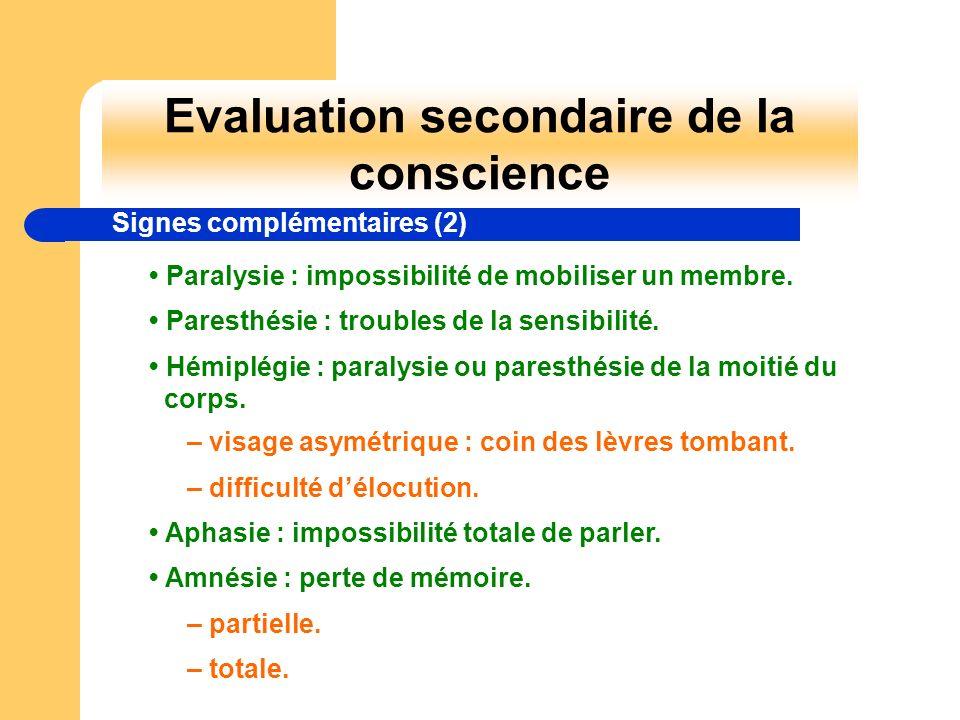 Evaluation secondaire de la conscience Signes complémentaires (2) Paralysie : impossibilité de mobiliser un membre. Paresthésie : troubles de la sensi