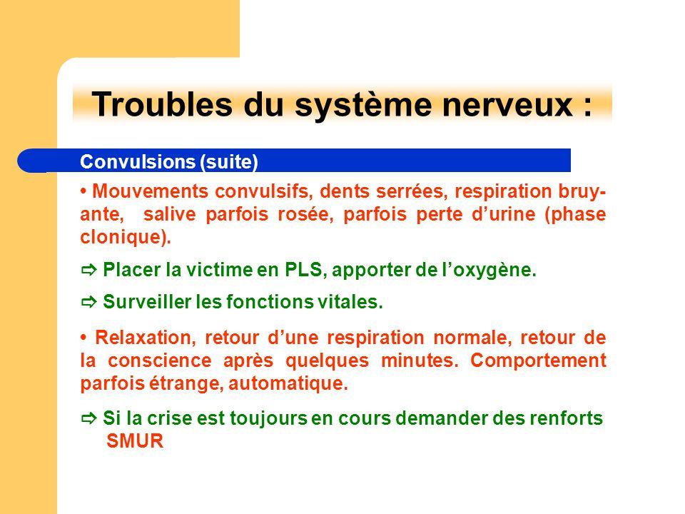 Troubles du système nerveux : Convulsions (suite) Placer la victime en PLS, apporter de loxygène. Surveiller les fonctions vitales. Si la crise est to